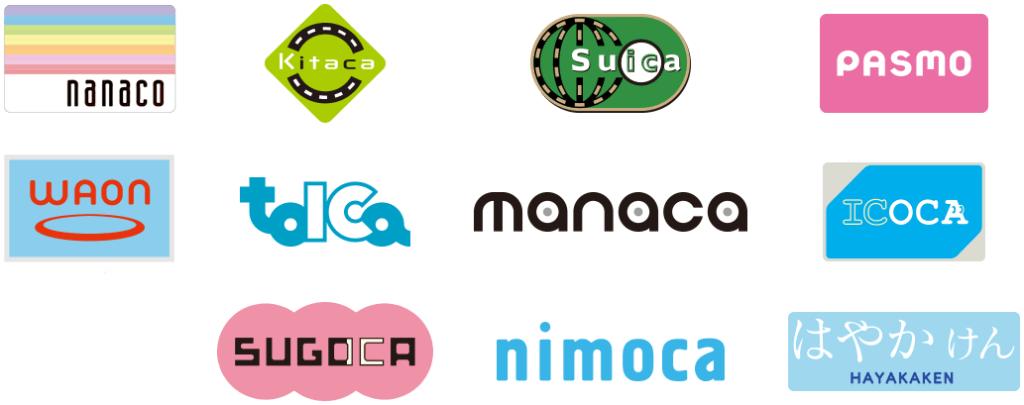 Kitaca(キタカ)・Suica(スイカ)・PASMO(パスモ)・TOICA(トイカ)・manaca(マナカ) ICOCA(イコカ)・SUGOCA(スゴカ)・nimoca(ニモカ)・はやかけん・nanaco(ナナコ)・WAON(ワオン)