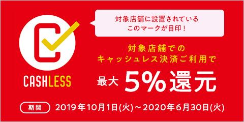 対象店舗に設置されているこのマークが目印!対象店舗でのキャッシュレス決済ご利用で最大5%還元[期間]2019年10月1日(火)~2020年6月30日(火)